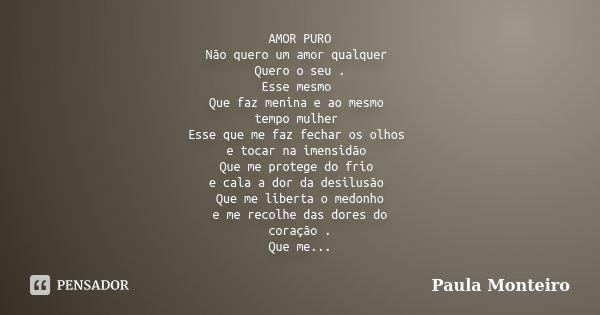 AMOR PURO Não quero um amor qualquer Quero o seu . Esse mesmo Que faz menina e ao mesmo tempo mulher Esse que me faz fechar os olhos e tocar na imensidão Que me... Frase de Paula Monteiro.