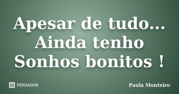 Apesar de tudo... Ainda tenho Sonhos bonitos !... Frase de Paula Monteiro.
