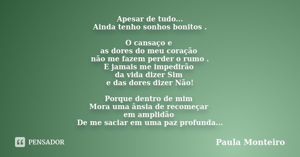 Apesar de tudo... Ainda tenho sonhos bonitos . O cansaço e as dores do meu coração não me fazem perder o rumo . E jamais me impedirão da vida dizer Sim e das do... Frase de Paula Monteiro.