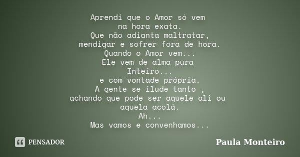 Aprendi que o Amor só vem na hora exata. Que não adianta maltratar, mendigar e sofrer fora de hora. Quando o Amor vem... Ele vem de alma pura Inteiro... e com v... Frase de Paula Monteiro.