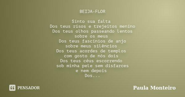 BEIJA-FLOR Sinto sua falta Dos teus risos e trejeitos menino Dos teus olhos passeando lentos sobre os meus Dos teus fascínios de anjo sobre meus silêncios Dos t... Frase de Paula Monteiro.