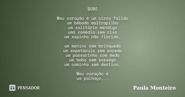 BOBO Meu coração é um circo falido um bêbado maltrapilho um solitário mendigo uma comédia sem riso um espinho não florido. um menino sem brinquedo um espetáculo... Frase de Paula Monteiro.