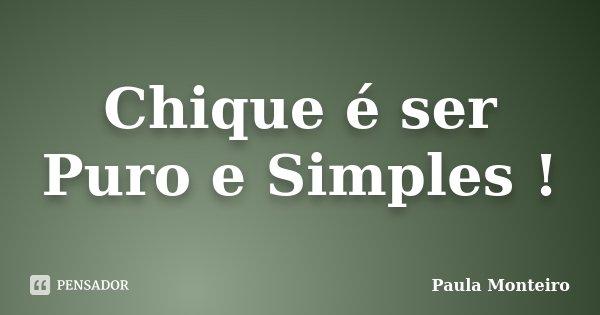 Chique é ser Puro e Simples !... Frase de Paula Monteiro.
