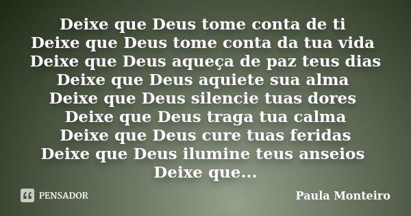 Deixe que Deus tome conta de ti Deixe que Deus tome conta da tua vida Deixe que Deus aqueça de paz teus dias Deixe que Deus aquiete sua alma Deixe que Deus sile... Frase de Paula Monteiro.