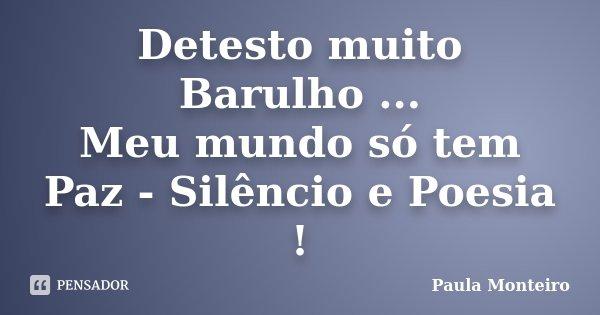 Detesto muito Barulho ... Meu mundo só tem Paz - Silêncio e Poesia !... Frase de Paula Monteiro.