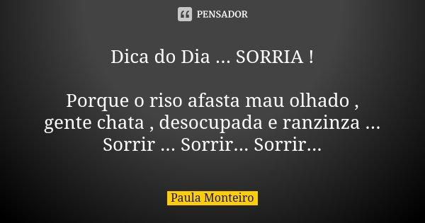 Dica do Dia ... SORRIA ! Porque o riso afasta mau olhado , gente chata , desocupada e ranzinza ... Sorrir ... Sorrir... Sorrir...... Frase de Paula Monteiro.