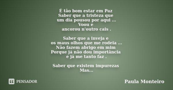 É tão bom estar em Paz Saber que a tristeza que um dia pousou por aqui ... Voou e ancorou n'outro cais . Saber que a inveja e os maus olhos que me rodeia ... Nã... Frase de Paula Monteiro.