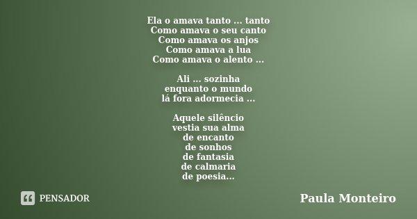 Ela o amava tanto ... tanto Como amava o seu canto Como amava os anjos Como amava a lua Como amava o alento ... Ali ... sozinha enquanto o mundo lá fora adormec... Frase de Paula Monteiro.