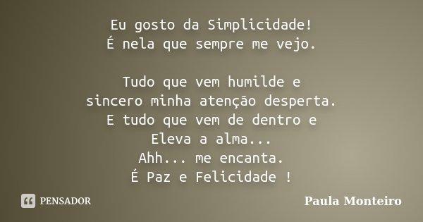 Eu gosto da Simplicidade! É nela que sempre me vejo. Tudo que vem humilde e sincero minha atenção desperta. E tudo que vem de dentro e Eleva a alma... Ahh... me... Frase de Paula Monteiro.