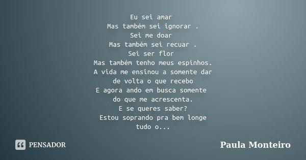 Eu sei amar Mas também sei ignorar . Sei me doar Mas também sei recuar . Sei ser flor Mas também tenho meus espinhos. A vida me ensinou a somente dar de volta o... Frase de Paula Monteiro.