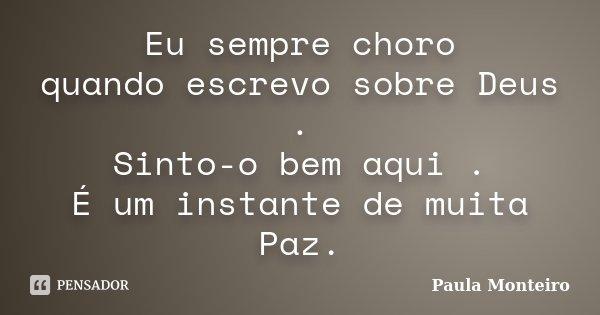 Eu sempre choro quando escrevo sobre Deus . Sinto-o bem aqui . É um instante de muita Paz.... Frase de Paula Monteiro.