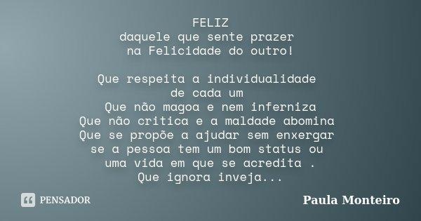 FELIZ daquele que sente prazer na Felicidade do outro! Que respeita a individualidade de cada um Que não magoa e nem inferniza Que não critica e a maldade abomi... Frase de Paula Monteiro.