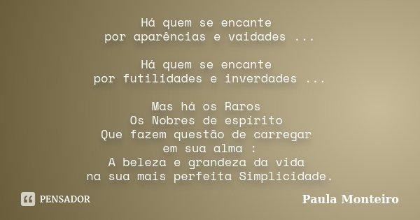 Há quem se encante por aparências e vaidades ... Há quem se encante por futilidades e inverdades ... Mas há os Raros Os Nobres de espírito Que fazem questão de ... Frase de Paula Monteiro.