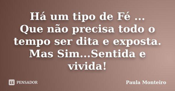 Há um tipo de Fé ... Que não precisa todo o tempo ser dita e exposta. Mas Sim...Sentida e vivida!... Frase de Paula Monteiro.
