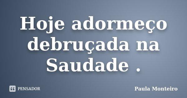 Hoje adormeço debruçada na Saudade .... Frase de Paula Monteiro.