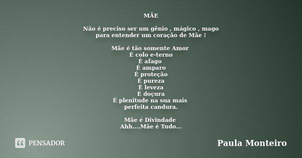 MÃE Não é preciso ser um gênio , mágico , mago para entender um coração de Mãe ! Mãe é tão somente Amor É colo e-terno É afago É amparo É proteção É pureza É le... Frase de Paula Monteiro.