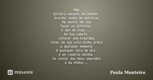 Mãe Quisera sacudir as nuvens Acordar todas as estrelas Me vestir de lua Tocar no Infinito E dai de cima ... Em teu cabelo colocar uma Orquídea Fazer do teu col... Frase de Paula Monteiro.