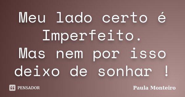 Meu lado certo é Imperfeito. Mas nem por isso deixo de sonhar !... Frase de Paula Monteiro.