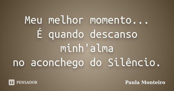 Meu melhor momento... É quando descanso minh'alma no aconchego do Silêncio.... Frase de Paula Monteiro.