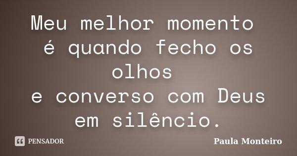 Meu melhor momento é quando fecho os olhos e converso com Deus em silêncio.... Frase de Paula Monteiro.
