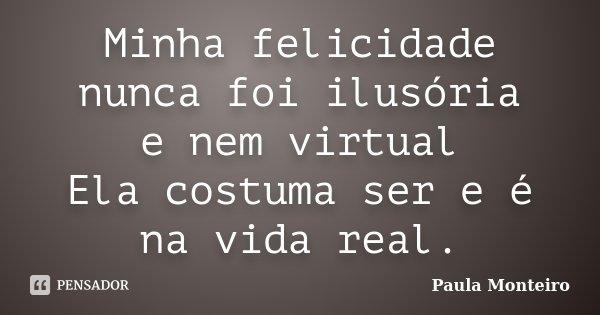 Minha felicidade nunca foi ilusória e nem virtual Ela costuma ser e é na vida real.... Frase de Paula Monteiro.
