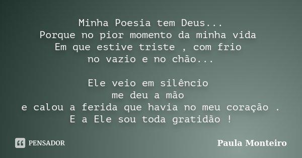 Minha Poesia tem Deus... Porque no pior momento da minha vida Em que estive triste , com frio no vazio e no chão... Ele veio em silêncio me deu a mão e calou a ... Frase de Paula Monteiro.