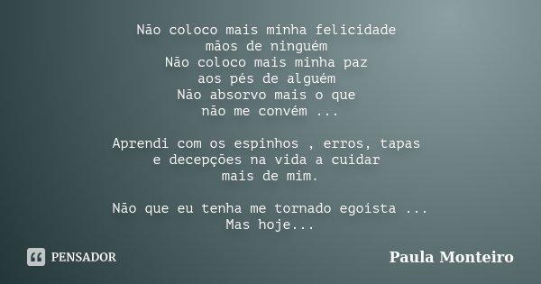 Não coloco mais minha felicidade mãos de ninguém Não coloco mais minha paz aos pés de alguém Não absorvo mais o que não me convém ... Aprendi com os espinhos , ... Frase de Paula Monteiro.