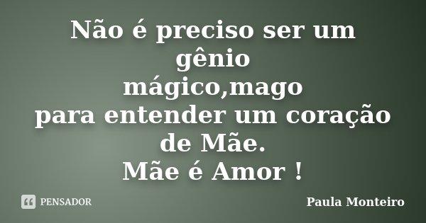 Não é preciso ser um gênio mágico,mago para entender um coração de Mãe. Mãe é Amor !... Frase de Paula Monteiro.