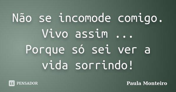 Não se incomode comigo. Vivo assim ... Porque só sei ver a vida sorrindo!... Frase de Paula Monteiro.