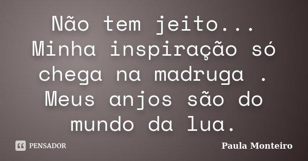 Não tem jeito... Minha inspiração só chega na madruga . Meus anjos são do mundo da lua.... Frase de Paula Monteiro.