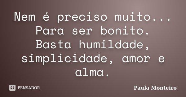 Nem é preciso muito... Para ser bonito. Basta humildade, simplicidade, amor e alma.... Frase de Paula Monteiro.