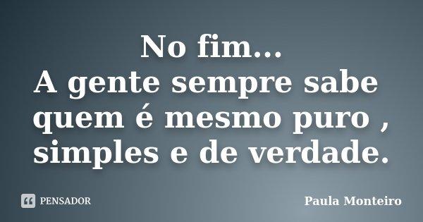 No fim... A gente sempre sabe quem é mesmo puro , simples e de verdade.... Frase de Paula Monteiro.