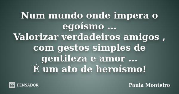 Num mundo onde impera o egoísmo ... Valorizar verdadeiros amigos , com gestos simples de gentileza e amor ... É um ato de heroísmo!... Frase de Paula Monteiro.