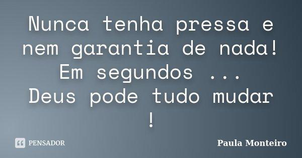 Nunca tenha pressa e nem garantia de nada! Em segundos ... Deus pode tudo mudar !... Frase de Paula Monteiro.