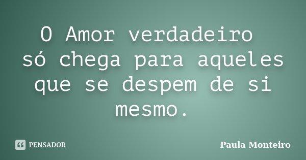 O Amor verdadeiro só chega para aqueles que se despem de si mesmo.... Frase de Paula Monteiro.