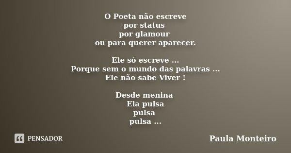 O Poeta não escreve por status por glamour ou para querer aparecer. Ele só escreve ... Porque sem o mundo das palavras ... Ele não sabe Viver ! Desde menina Ela... Frase de Paula Monteiro.