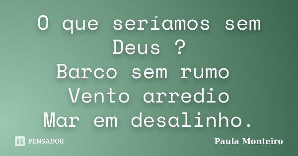 O que seríamos sem Deus ? Barco sem rumo Vento arredio Mar em desalinho.... Frase de Paula Monteiro.