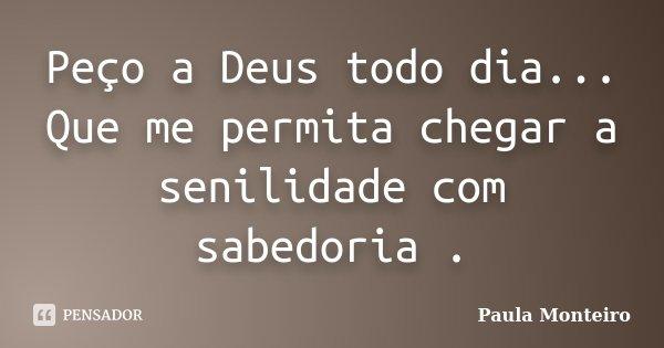 Peço a Deus todo dia... Que me permita chegar a senilidade com sabedoria .... Frase de Paula Monteiro.