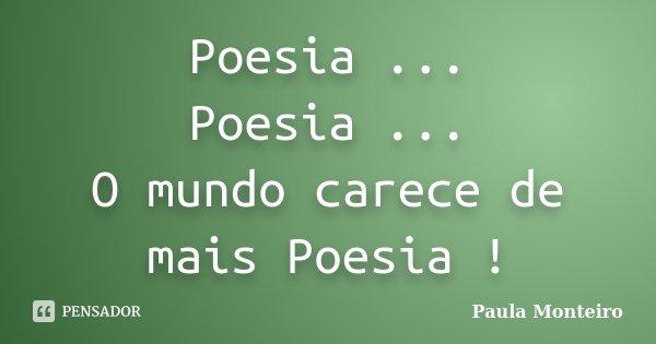 Poesia ... Poesia ... O mundo carece de mais Poesia !... Frase de Paula Monteiro.