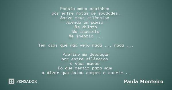 Poesio meus espinhos por entre notas de saudades. Sorvo meus silêncios Acendo um pavio Me dilato Me inquieto Me inebrio ... Tem dias que não vejo nada ... nada ... Frase de Paula Monteiro.