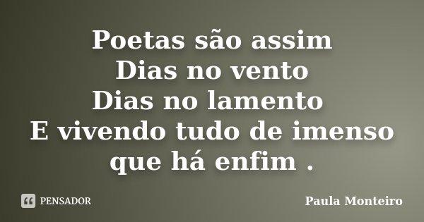 Poetas são assim Dias no vento Dias no lamento E vivendo tudo de imenso que há enfim .... Frase de Paula Monteiro.