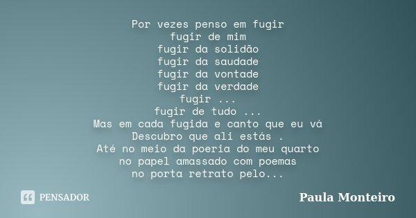 Por vezes penso em fugir fugir de mim fugir da solidão fugir da saudade fugir da vontade fugir da verdade fugir ... fugir de tudo ... Mas em cada fugida e canto... Frase de Paula Monteiro.