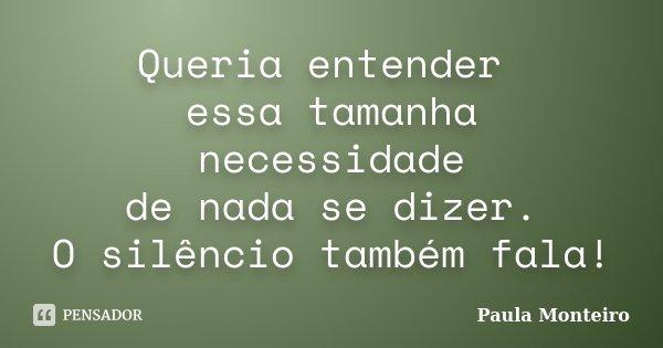 Queria entender essa tamanha necessidade de nada se dizer. O silêncio também fala!... Frase de Paula Monteiro.