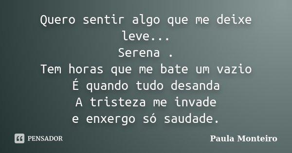 Quero sentir algo que me deixe leve... Serena . Tem horas que me bate um vazio É quando tudo desanda A tristeza me invade e enxergo só saudade.... Frase de Paula Monteiro.