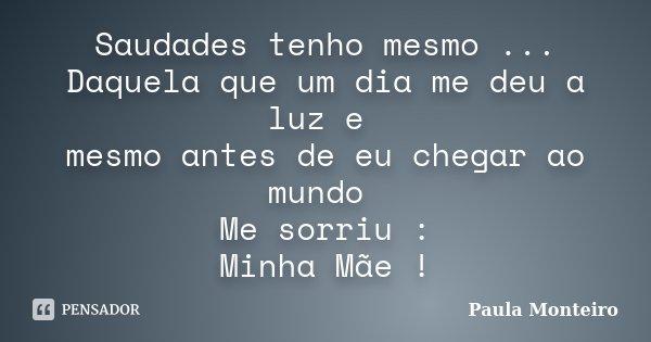 Saudades tenho mesmo ... Daquela que um dia me deu a luz e mesmo antes de eu chegar ao mundo Me sorriu : Minha Mãe !... Frase de Paula Monteiro.