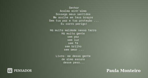Senhor Acalma minh'alma Sossega meus sentidos Me acolhe em teus braços Sem tua paz e tua proteção ... Eu corro perigo! Há muita maldade nessa terra Há muita gen... Frase de Paula Monteiro.