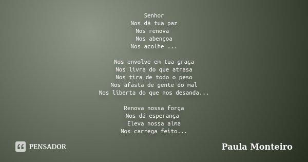 Senhor Nos dá tua paz Nos renova Nos abençoa Nos acolhe ... Nos envolve em tua graça Nos livra do que atrasa Nos tira de todo o peso Nos afasta de gente do mal ... Frase de Paula Monteiro.