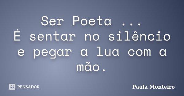 Ser Poeta ... É sentar no silêncio e pegar a lua com a mão.... Frase de Paula Monteiro.