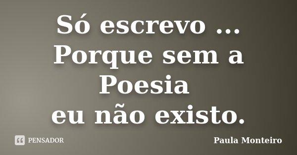 Só escrevo ... Porque sem a Poesia eu não existo.... Frase de Paula Monteiro.