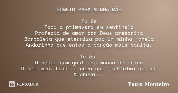 SONETO PARA MINHA MÃE Tu és Toda a primavera em sentinela Profecia de amor por Deus prescrita Borboleta que eterniza paz in minha janela Andorinha que entoa a c... Frase de Paula Monteiro.